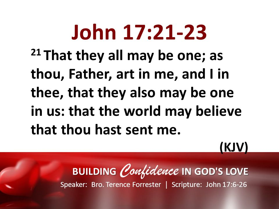 Speaker: Bro. Terence Forrester Scripture: John 17:6-26 BUILDING IN GOD'S LOVE BUILDING Confidence IN GOD'S LOVE John 17:21-23 21 That they all may be