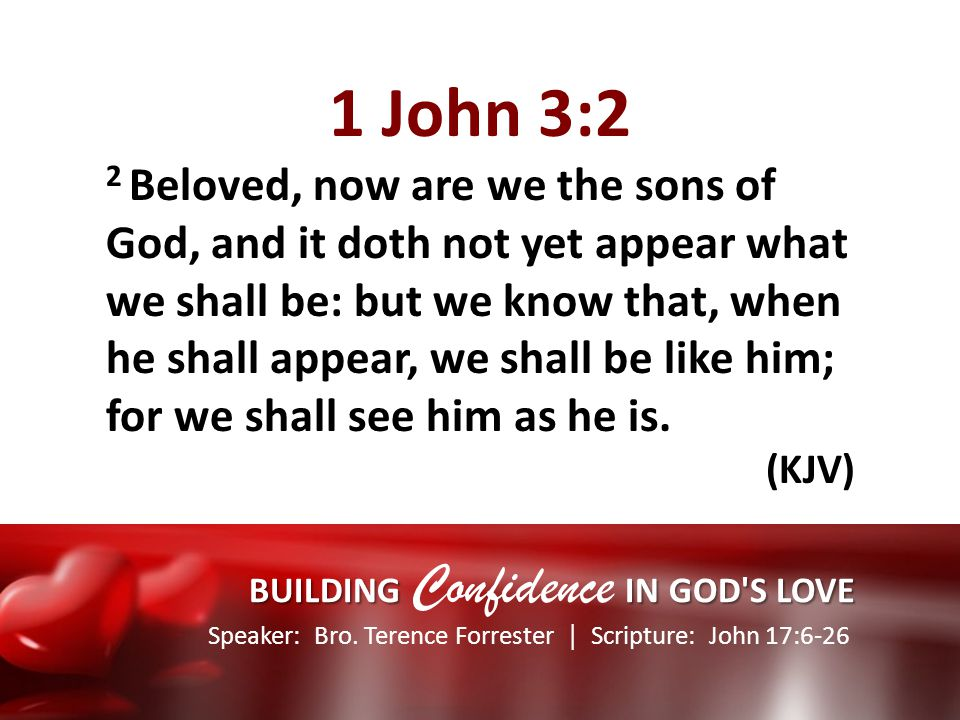 Speaker: Bro. Terence Forrester Scripture: John 17:6-26 BUILDING IN GOD'S LOVE BUILDING Confidence IN GOD'S LOVE 1 John 3:2 2 Beloved, now are we the