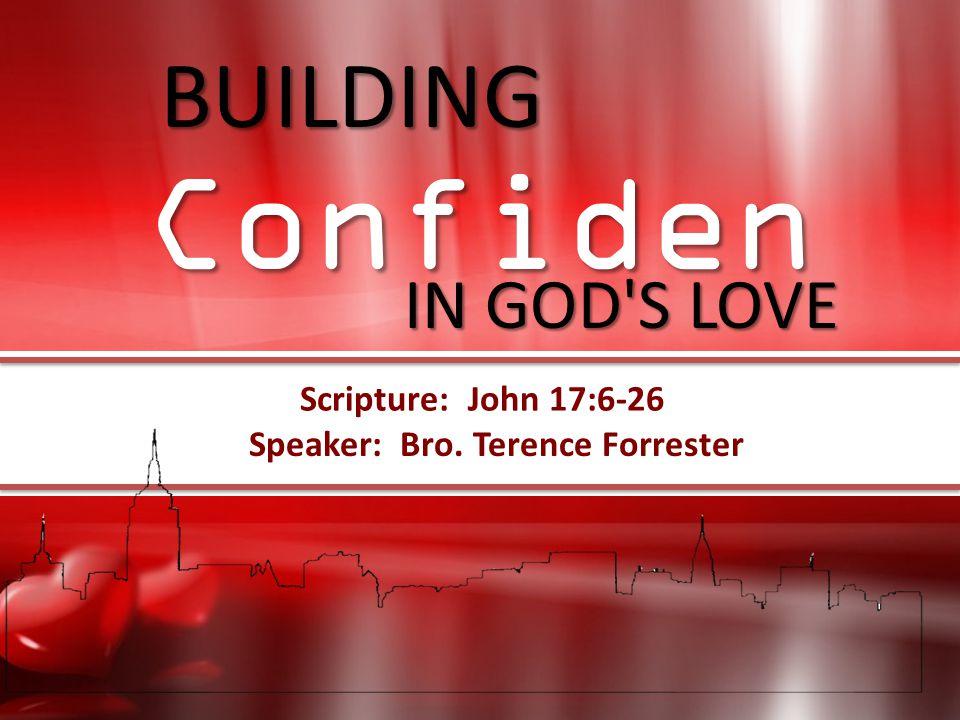 Speaker: Bro. Terence Forrester Scripture: John 17:6-26 BUILDING IN GOD'S LOVE BUILDING Confidence IN GOD'S LOVE Confiden ce Scripture: John 17:6-26 S