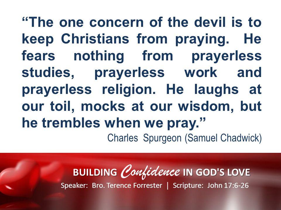 Speaker: Bro. Terence Forrester Scripture: John 17:6-26 BUILDING IN GOD'S LOVE BUILDING Confidence IN GOD'S LOVE The one concern of the devil is to ke