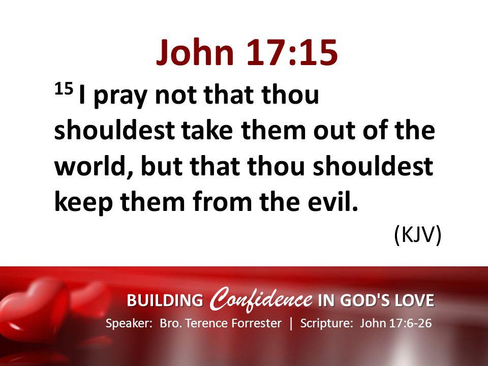 Speaker: Bro. Terence Forrester Scripture: John 17:6-26 BUILDING IN GOD'S LOVE BUILDING Confidence IN GOD'S LOVE John 17:15 15 I pray not that thou sh