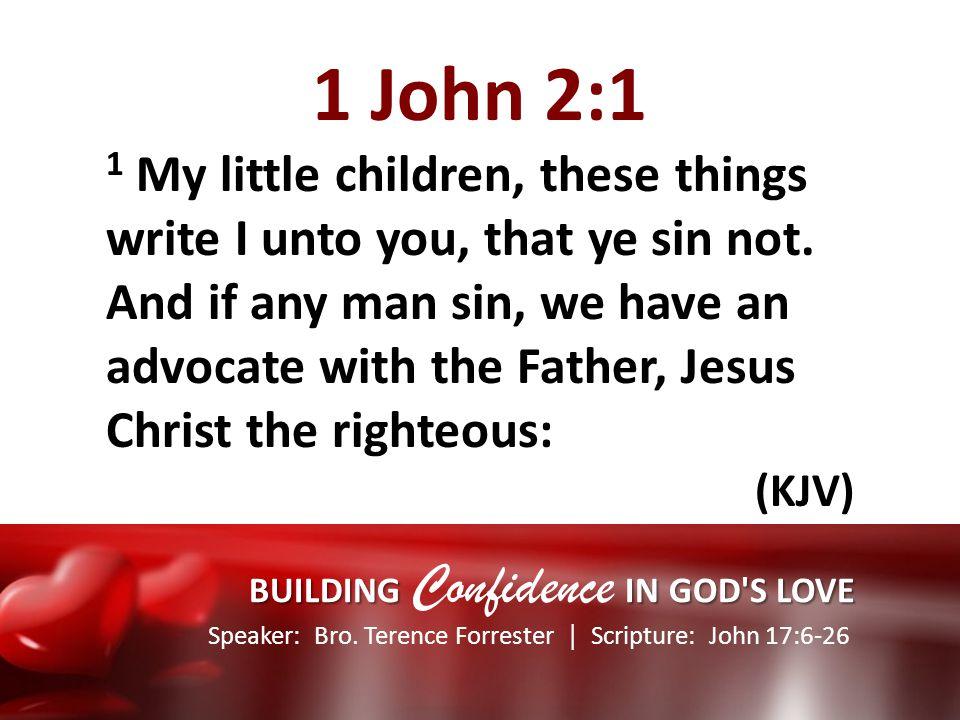 Speaker: Bro. Terence Forrester Scripture: John 17:6-26 BUILDING IN GOD'S LOVE BUILDING Confidence IN GOD'S LOVE 1 John 2:1 1 My little children, thes