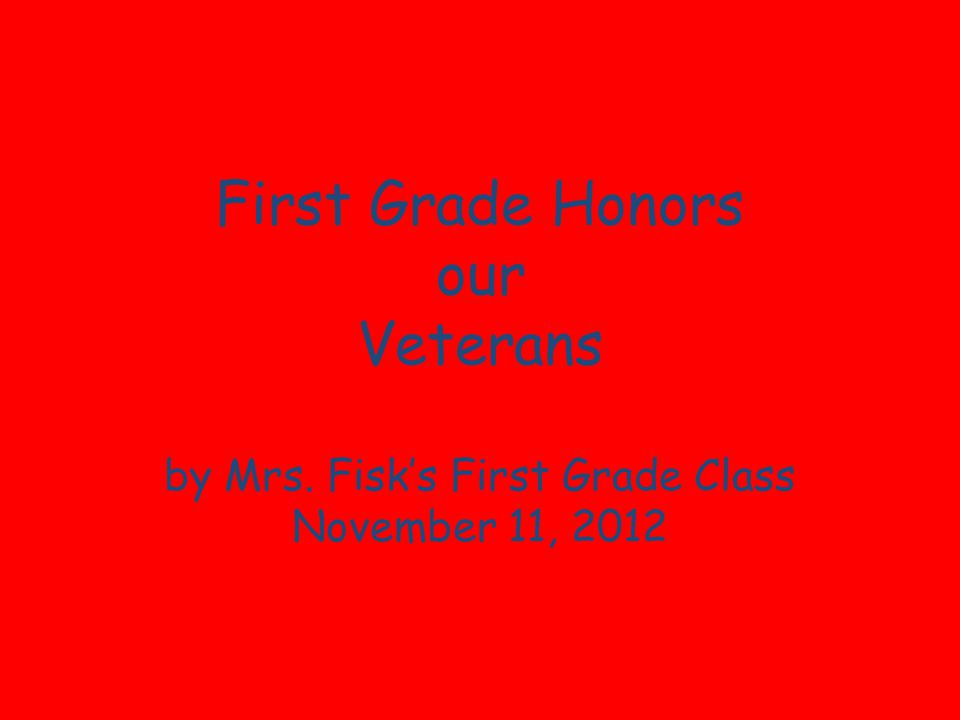 First Grade Honors our Veterans by Mrs. Fisks First Grade Class November 11, 2012
