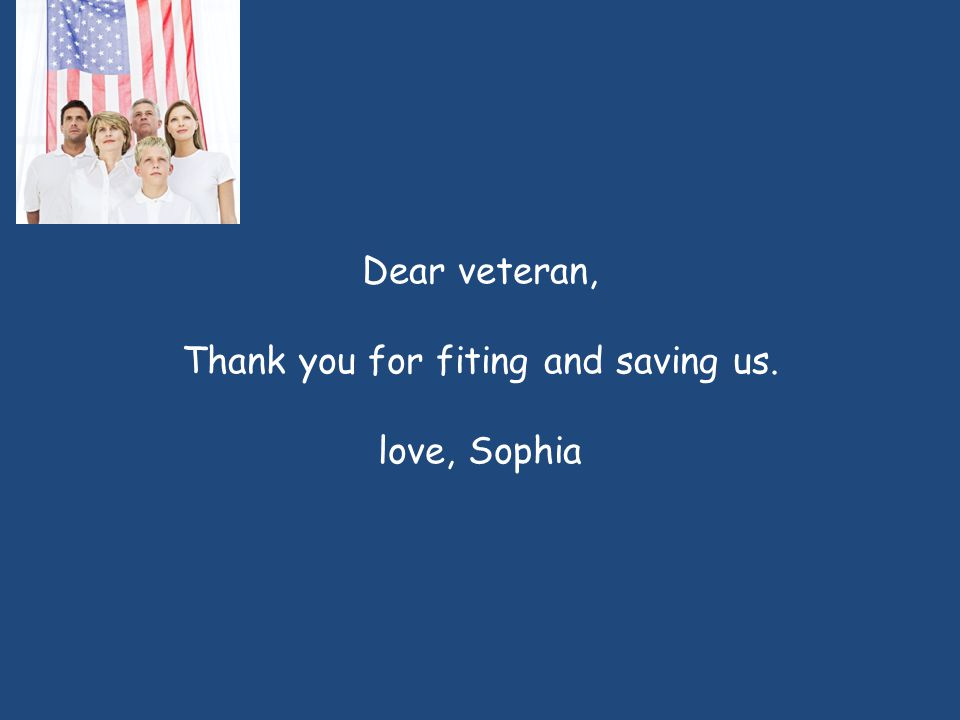 Dear veteran, Thank you for fiting and saving us. love, Sophia