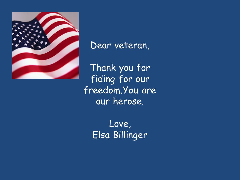 Dear veteran, Thank you for fiding for our freedom.You are our herose. Love, Elsa Billinger