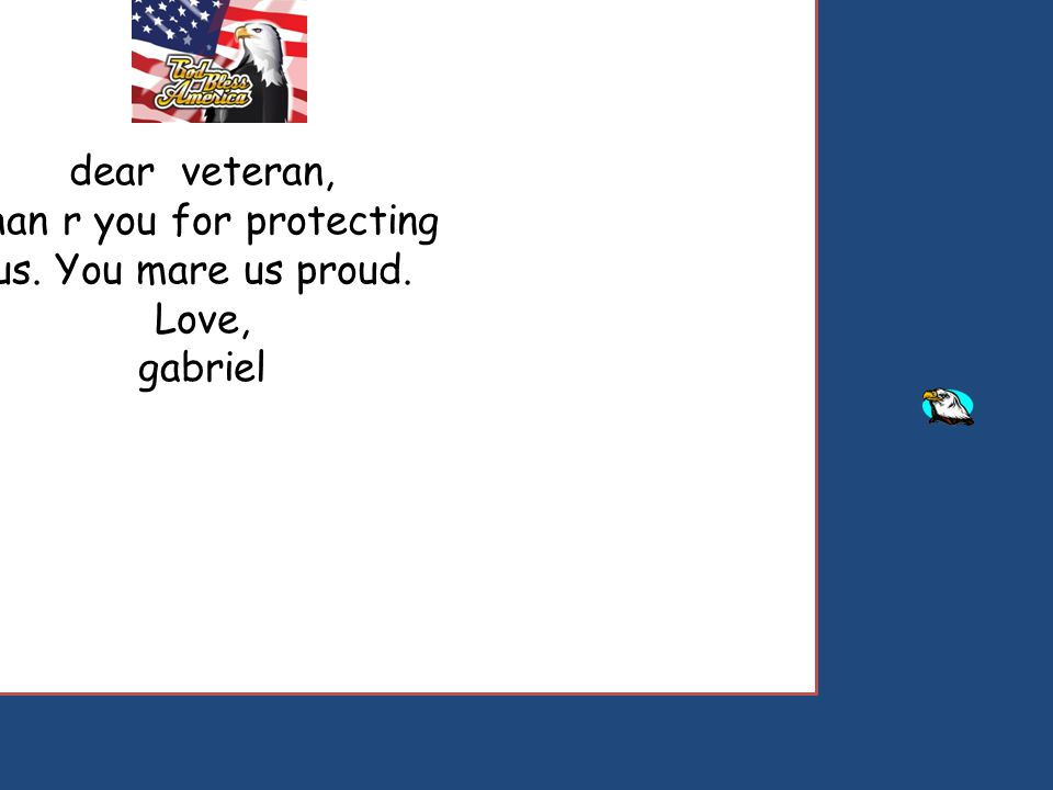 dear veteran, than r you for protecting us. You mare us proud. Love, gabriel