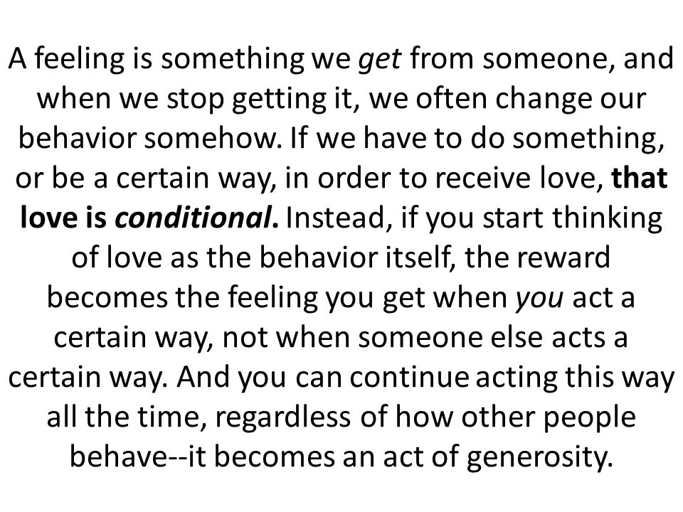 A feeling is something we get from someone, and when we stop getting it, we often change our behavior somehow.