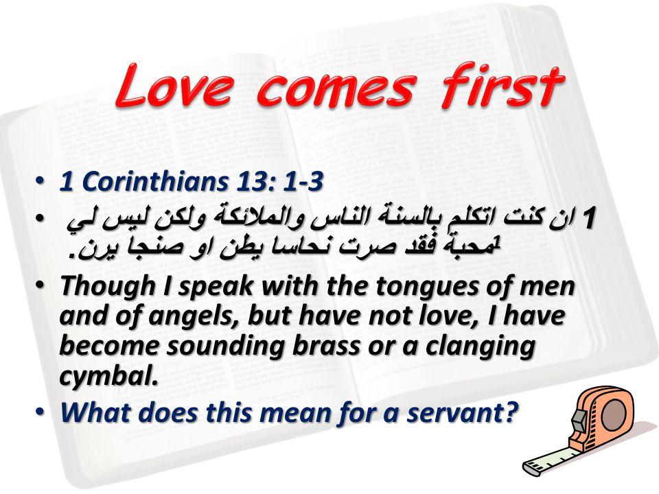1 Corinthians 13: 1-3 1 Corinthians 13: 1-3 1 ان كنت اتكلم بالسنة الناس والملائكة ولكن ليس لي محبة فقد صرت نحاسا يطن او صنجا يرن. 1 1 ان كنت اتكلم بال