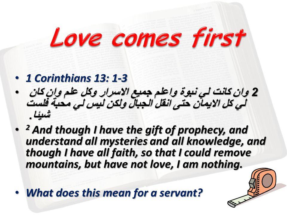 1 Corinthians 13: 1-3 1 Corinthians 13: 1-3 2 وان كانت لي نبوة واعلم جميع الاسرار وكل علم وان كان لي كل الايمان حتى انقل الجبال ولكن ليس لي محبة فلست