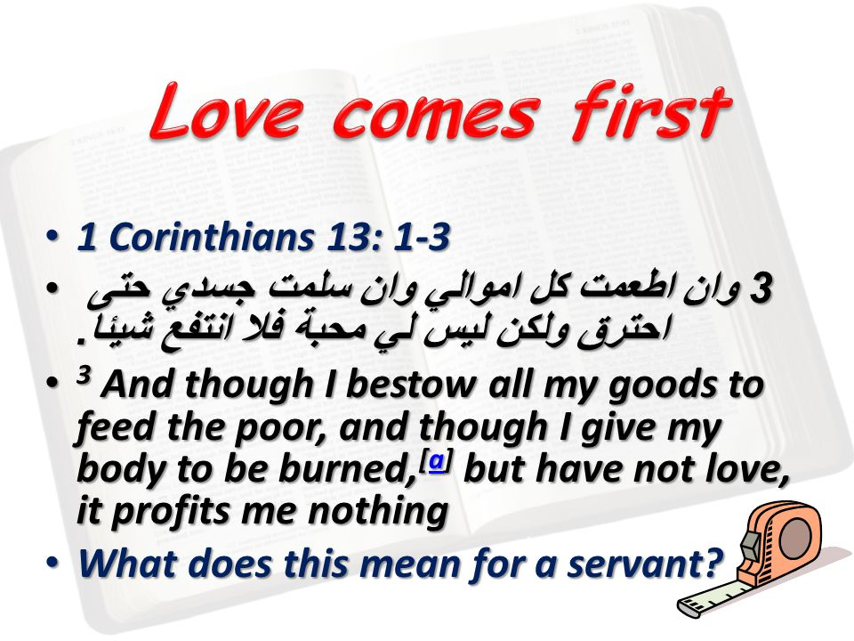 1 Corinthians 13: 1-3 1 Corinthians 13: 1-3 3 وان اطعمت كل اموالي وان سلمت جسدي حتى احترق ولكن ليس لي محبة فلا انتفع شيئا. 3 وان اطعمت كل اموالي وان س