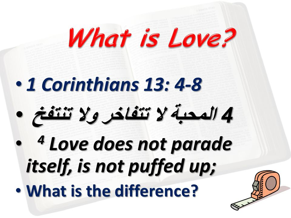1 Corinthians 13: 4-8 1 Corinthians 13: 4-8 4 المحبة لا تتفاخر ولا تنتفخ 4 المحبة لا تتفاخر ولا تنتفخ 4 Love does not parade itself, is not puffed up; 4 Love does not parade itself, is not puffed up; What is the difference.