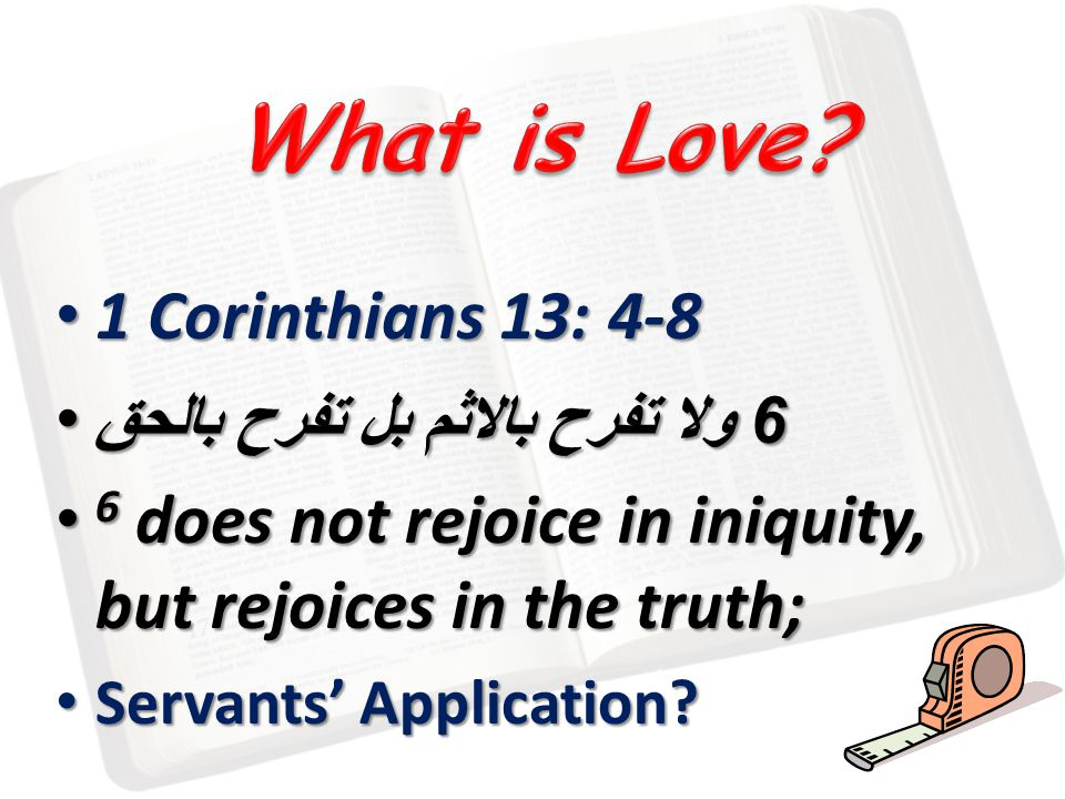 1 Corinthians 13: 4-8 1 Corinthians 13: 4-8 6 ولا تفرح بالاثم بل تفرح بالحق 6 ولا تفرح بالاثم بل تفرح بالحق 6 does not rejoice in iniquity, but rejoices in the truth; 6 does not rejoice in iniquity, but rejoices in the truth; Servants Application.