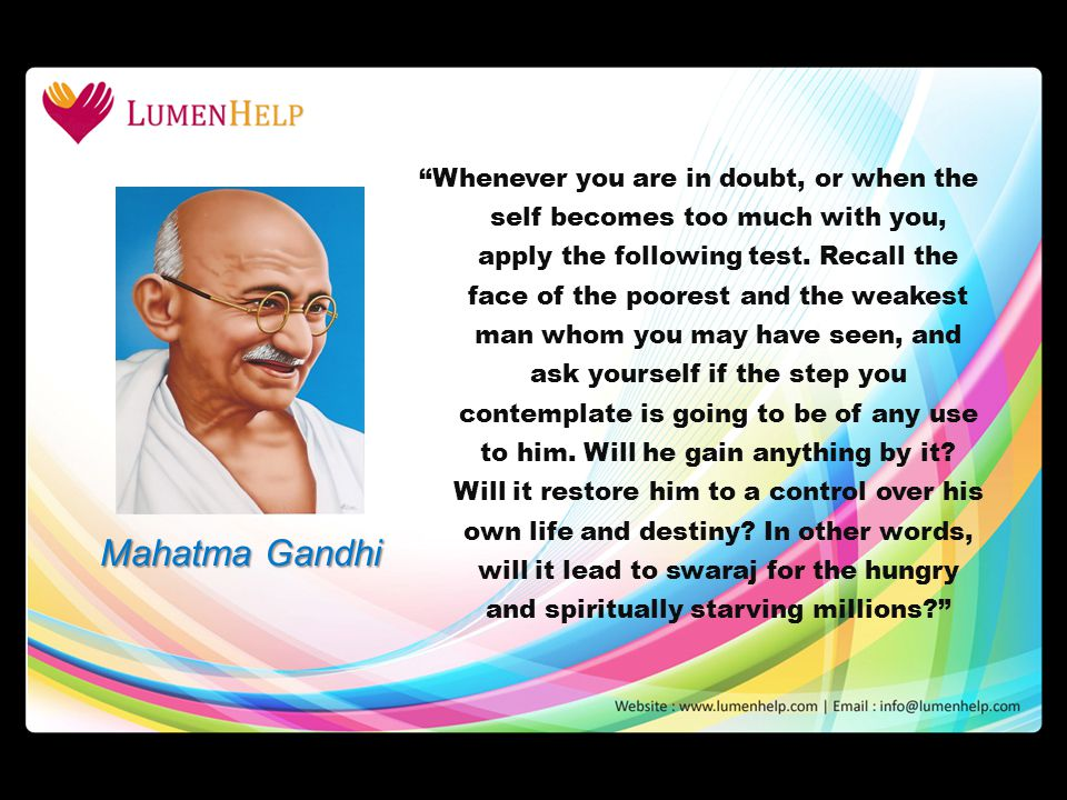 Mahatma Gandhi Whenever you are in doubt, or when the self becomes too much with you, apply the following test. Recall the face of the poorest and the
