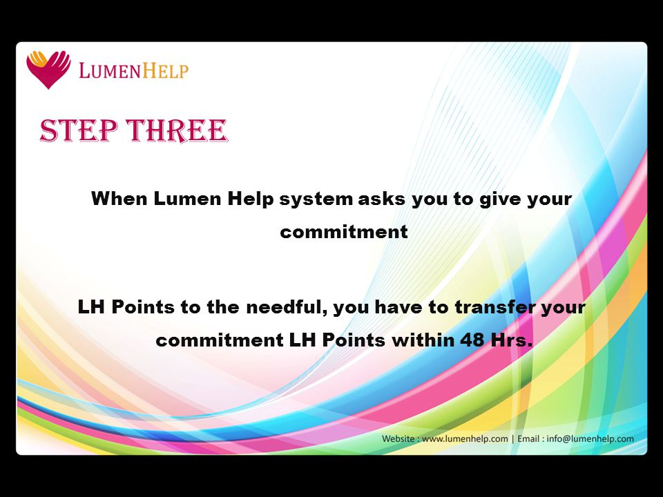 When Lumen Help system asks you to give your commitment LH Points to the needful, you have to transfer your commitment LH Points within 48 Hrs. Step t