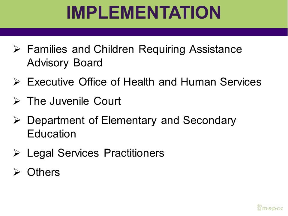 IMPLEMENTATION Families and Children Requiring Assistance Advisory Board Executive Office of Health and Human Services The Juvenile Court Department of Elementary and Secondary Education Legal Services Practitioners Others