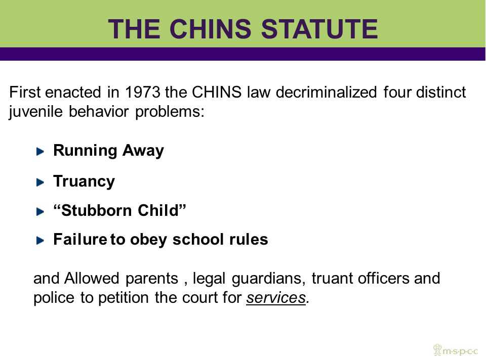 First enacted in 1973 the CHINS law decriminalized four distinct juvenile behavior problems: Running Away Truancy Stubborn Child Failure to obey school rules and Allowed parents, legal guardians, truant officers and police to petition the court for services.