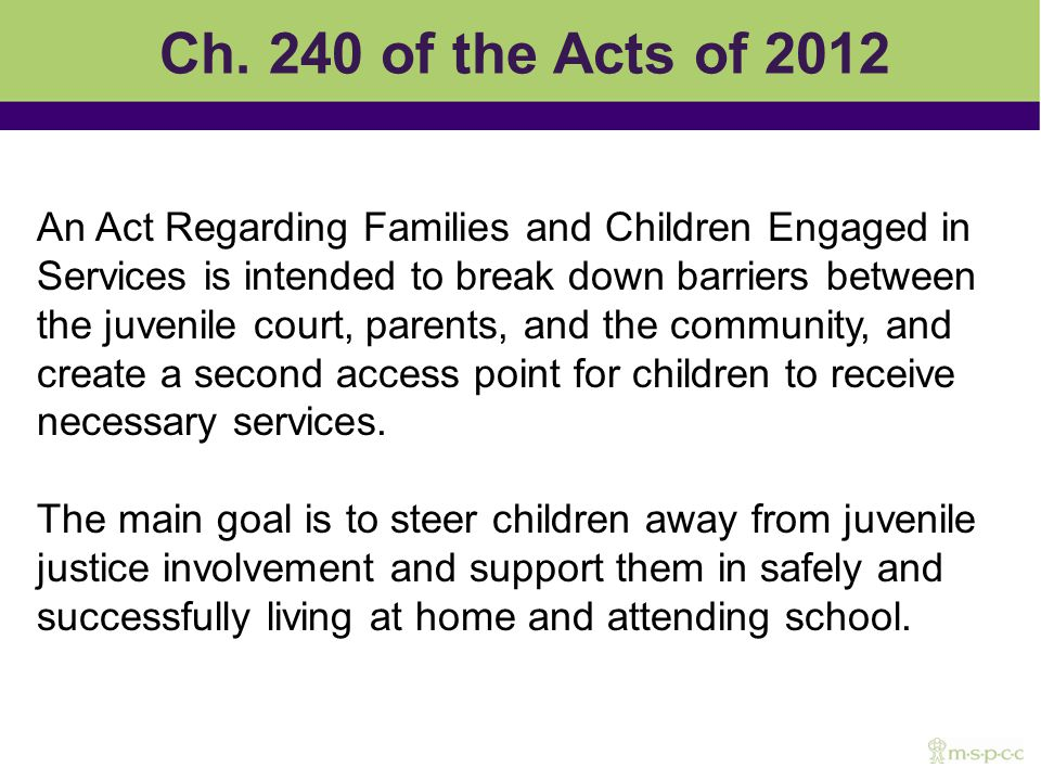 Ch. 240 of the Acts of 2012 An Act Regarding Families and Children Engaged in Services is intended to break down barriers between the juvenile court,
