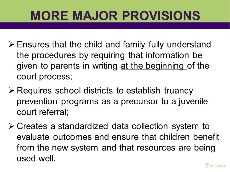 MORE MAJOR PROVISIONS Ensures that the child and family fully understand the procedures by requiring that information be given to parents in writing at the beginning of the court process; Requires school districts to establish truancy prevention programs as a precursor to a juvenile court referral; Creates a standardized data collection system to evaluate outcomes and ensure that children benefit from the new system and that resources are being used well.