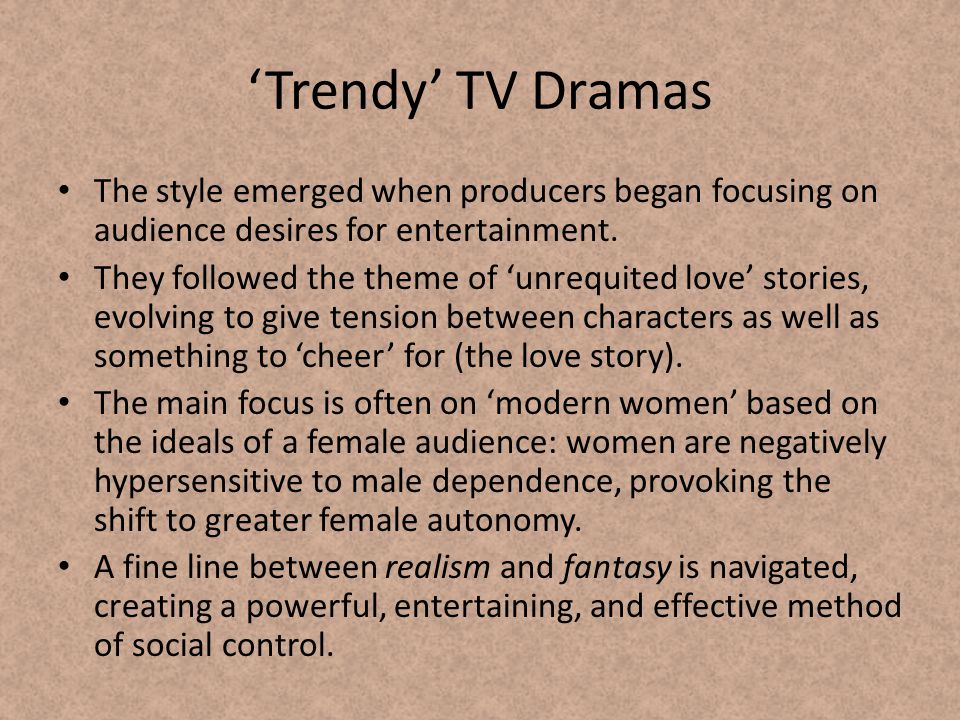 Trendy TV Dramas The style emerged when producers began focusing on audience desires for entertainment.