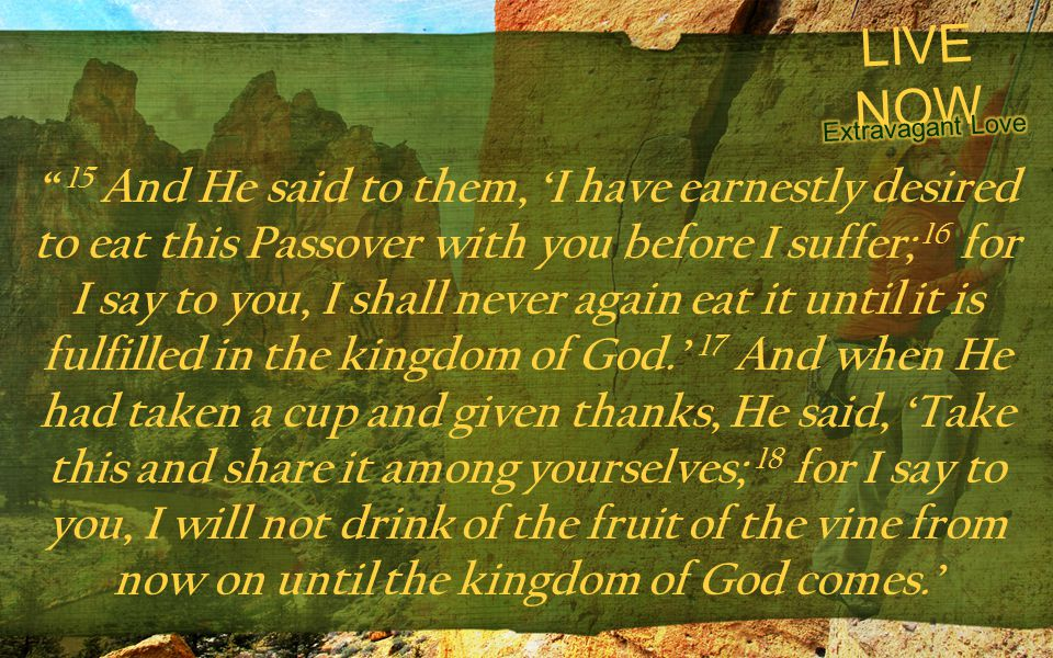 LIVE NOW 15 And He said to them, I have earnestly desired to eat this Passover with you before I suffer; 16 for I say to you, I shall never again eat it until it is fulfilled in the kingdom of God.