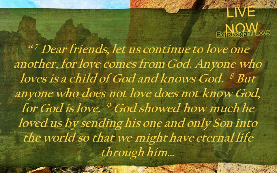 LIVE NOW 7 Dear friends, let us continue to love one another, for love comes from God.