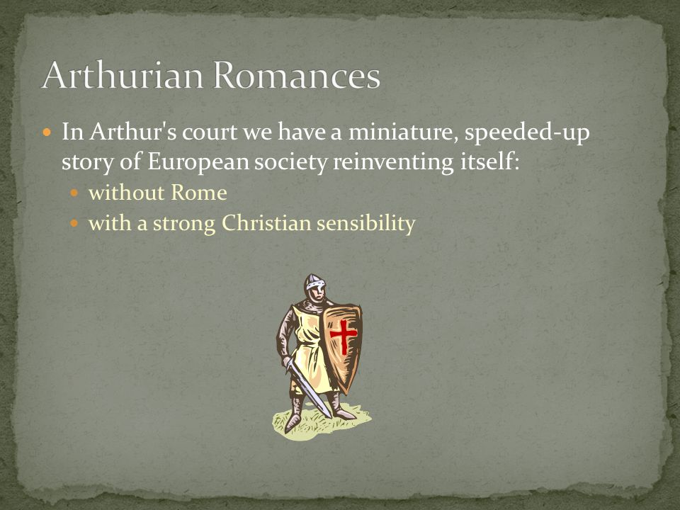 In Arthur s court we have a miniature, speeded-up story of European society reinventing itself: without Rome with a strong Christian sensibility