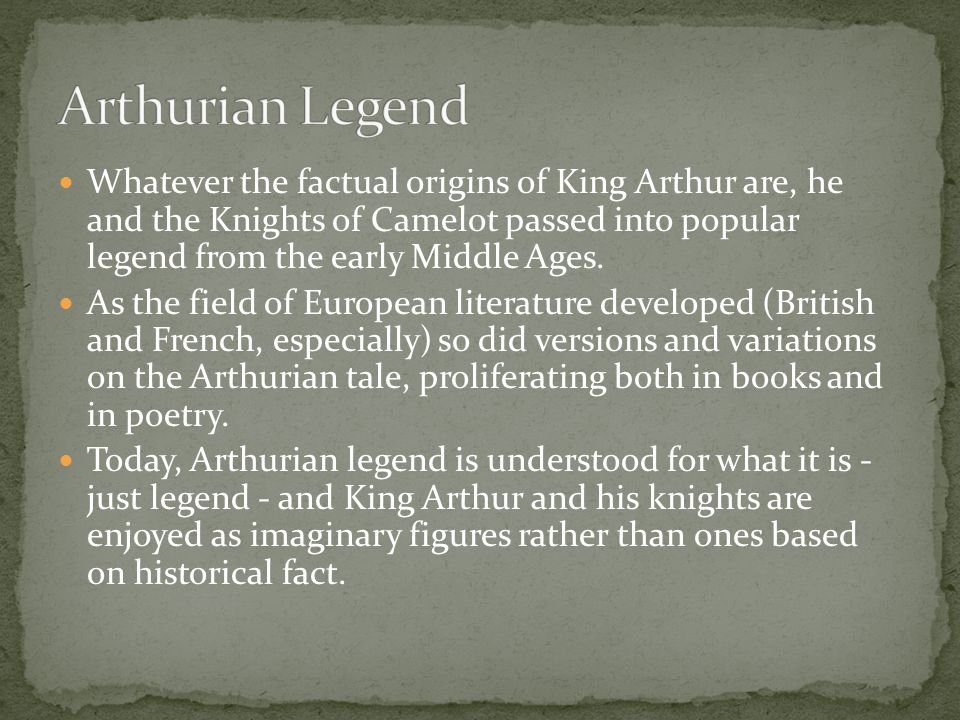 Whatever the factual origins of King Arthur are, he and the Knights of Camelot passed into popular legend from the early Middle Ages.