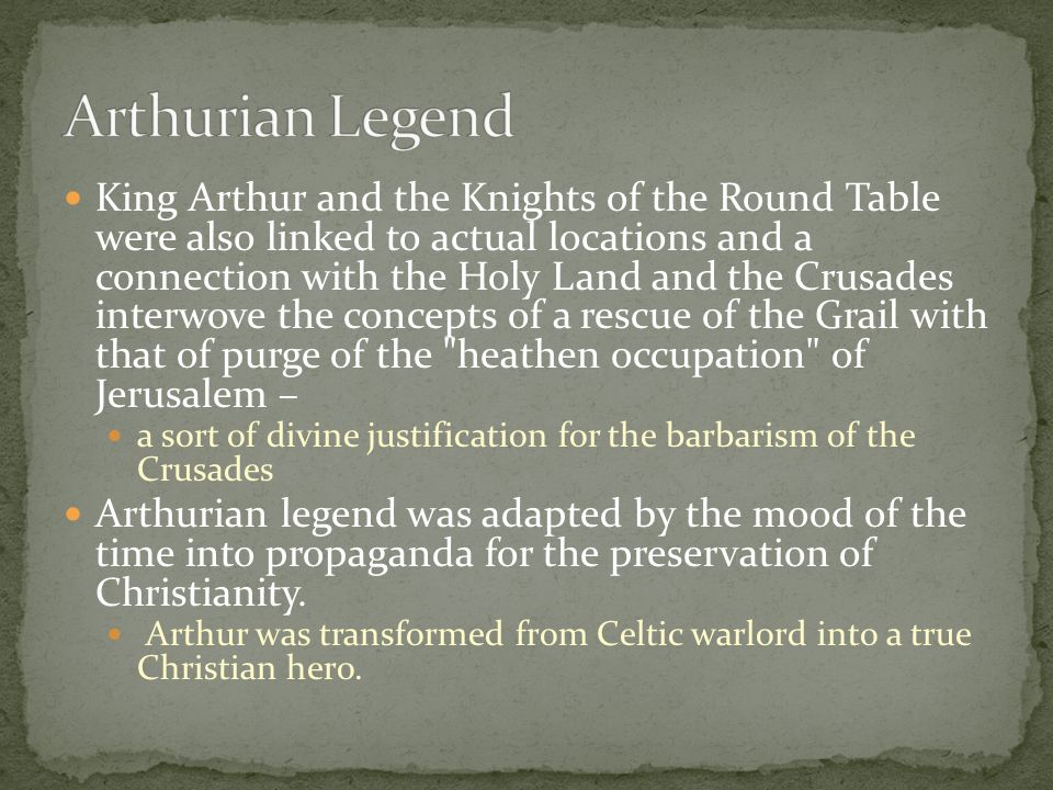 King Arthur and the Knights of the Round Table were also linked to actual locations and a connection with the Holy Land and the Crusades interwove the concepts of a rescue of the Grail with that of purge of the heathen occupation of Jerusalem – a sort of divine justification for the barbarism of the Crusades Arthurian legend was adapted by the mood of the time into propaganda for the preservation of Christianity.