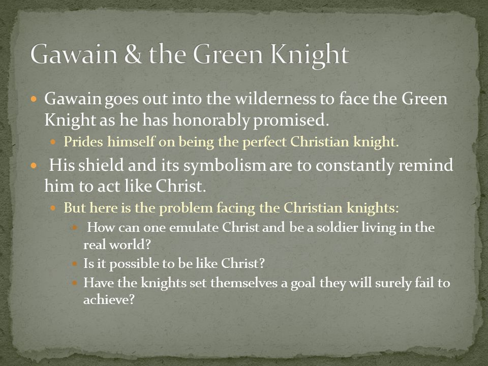 Gawain goes out into the wilderness to face the Green Knight as he has honorably promised. Prides himself on being the perfect Christian knight. His s