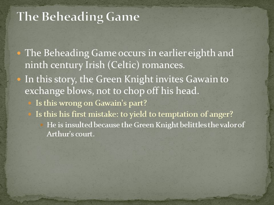 The Beheading Game occurs in earlier eighth and ninth century Irish (Celtic) romances. In this story, the Green Knight invites Gawain to exchange blow