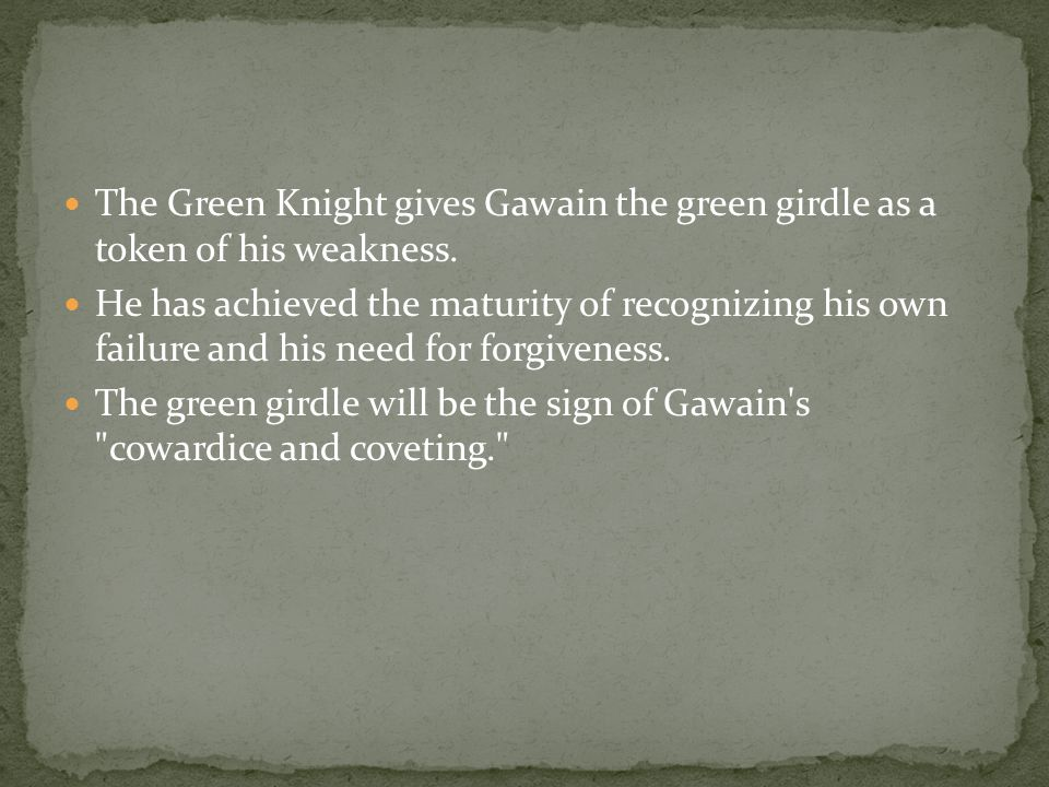 The Green Knight gives Gawain the green girdle as a token of his weakness. He has achieved the maturity of recognizing his own failure and his need fo
