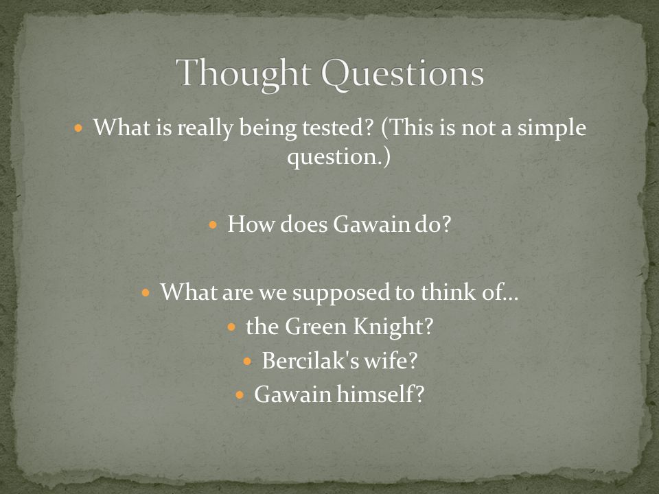 What is really being tested? (This is not a simple question.) How does Gawain do? What are we supposed to think of… the Green Knight? Bercilak's wife?