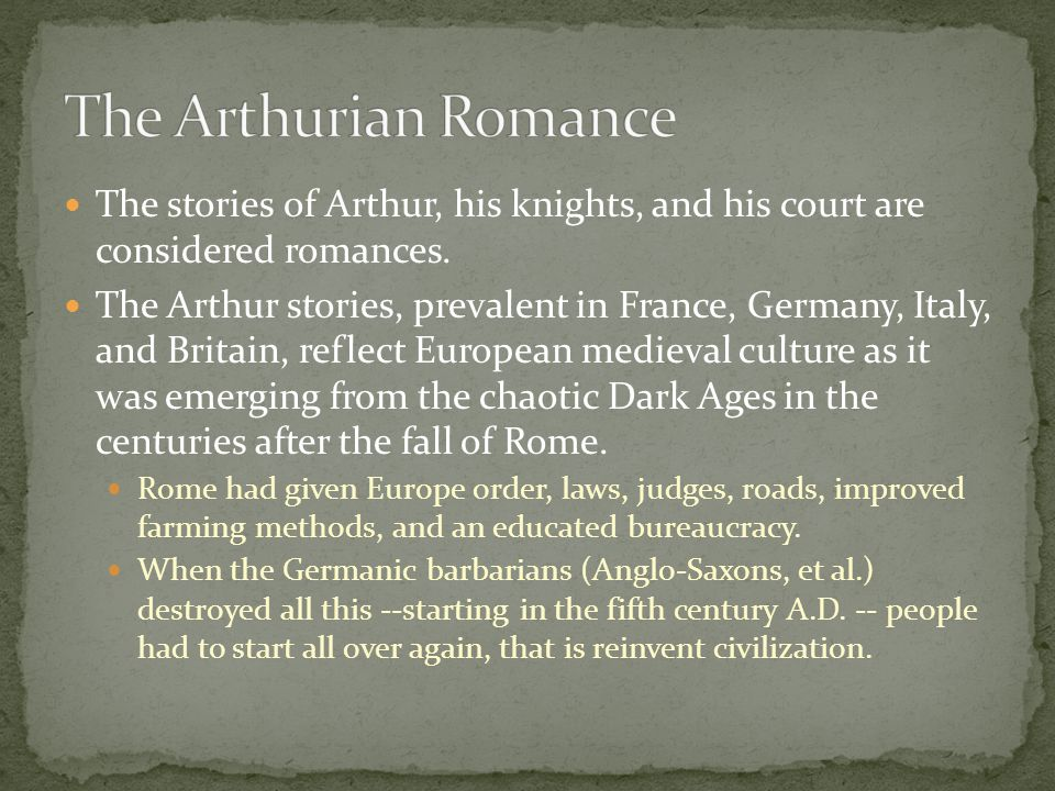 The stories of Arthur, his knights, and his court are considered romances. The Arthur stories, prevalent in France, Germany, Italy, and Britain, refle