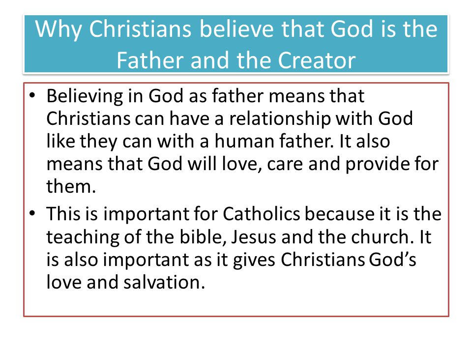 Why Christians believe that God is the Father and the Creator Believing in God as father means that Christians can have a relationship with God like they can with a human father.