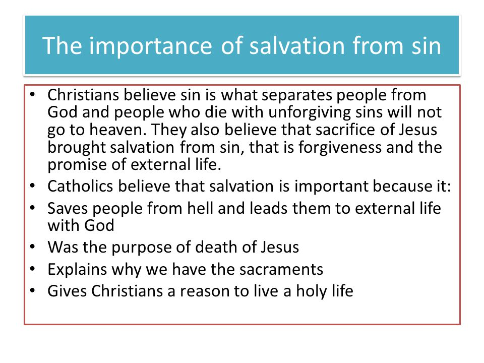 The importance of salvation from sin Christians believe sin is what separates people from God and people who die with unforgiving sins will not go to heaven.