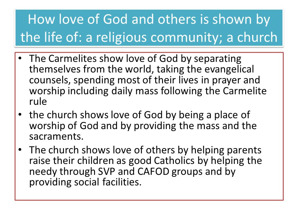 How love of God and others is shown by the life of: a religious community; a church The Carmelites show love of God by separating themselves from the world, taking the evangelical counsels, spending most of their lives in prayer and worship including daily mass following the Carmelite rule the church shows love of God by being a place of worship of God and by providing the mass and the sacraments.