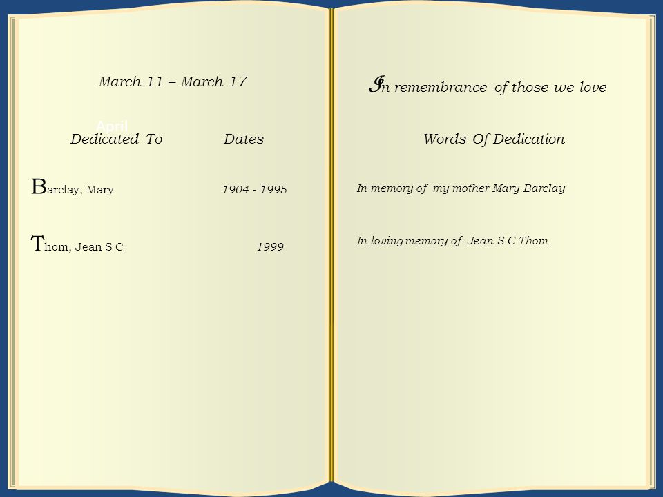 April March 18 – March 24 Dedicated To Dates M cGowan, Maud 1900 - 1976 G alloway, James 1908 - 1999 I n remembrance of those we love Words Of Dedication In loving memory of Maud McGowan In loving memory of my father James Galloway April March 11 – March 17 Dedicated To Dates B arclay, Mary 1904 - 1995 T hom, Jean S C 1999 I n remembrance of those we love Words Of Dedication In memory of my mother Mary Barclay In loving memory of Jean S C Thom