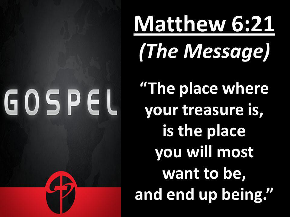 Matthew 6:21 (The Message) The place where your treasure is, is the place you will most want to be, and end up being.
