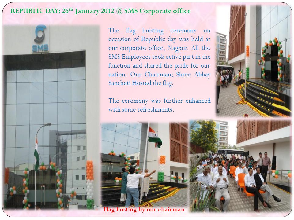 REPUBLIC DAY: 26 th January SMS Corporate office The flag hoisting ceremony on occasion of Republic day was held at our corporate office, Nagpur.