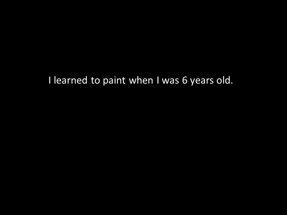 I learned to paint when I was 6 years old.