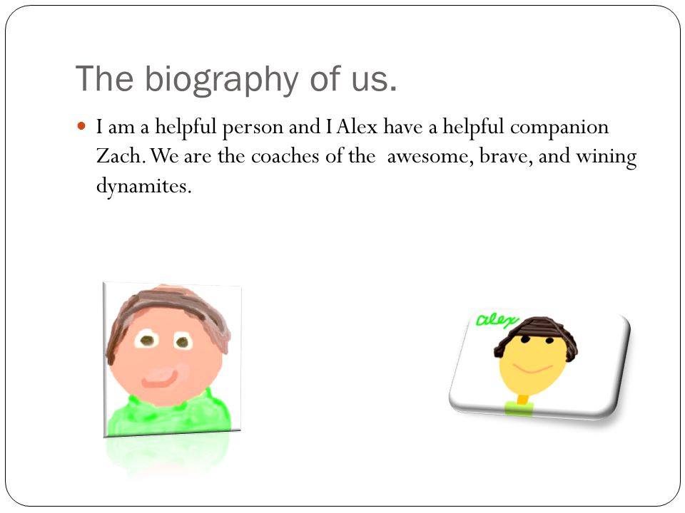 The biography of us. I am a helpful person and I Alex have a helpful companion Zach. We are the coaches of the awesome, brave, and wining dynamites.