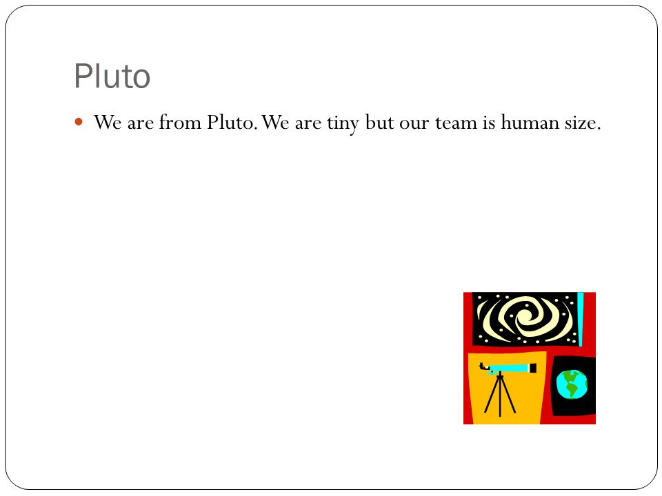 Pluto We are from Pluto. We are tiny but our team is human size.