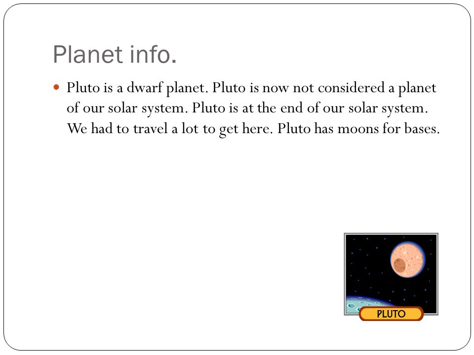 Planet info. Pluto is a dwarf planet. Pluto is now not considered a planet of our solar system. Pluto is at the end of our solar system. We had to tra