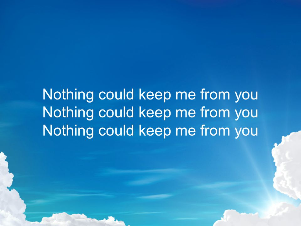 Nothing could keep me from you Nothing could keep me from you Nothing could keep me from you