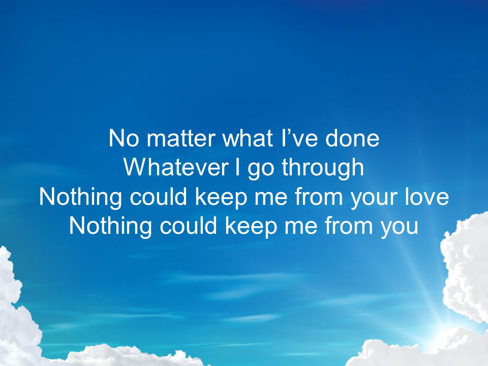 No matter what Ive done Whatever I go through Nothing could keep me from your love Nothing could keep me from you