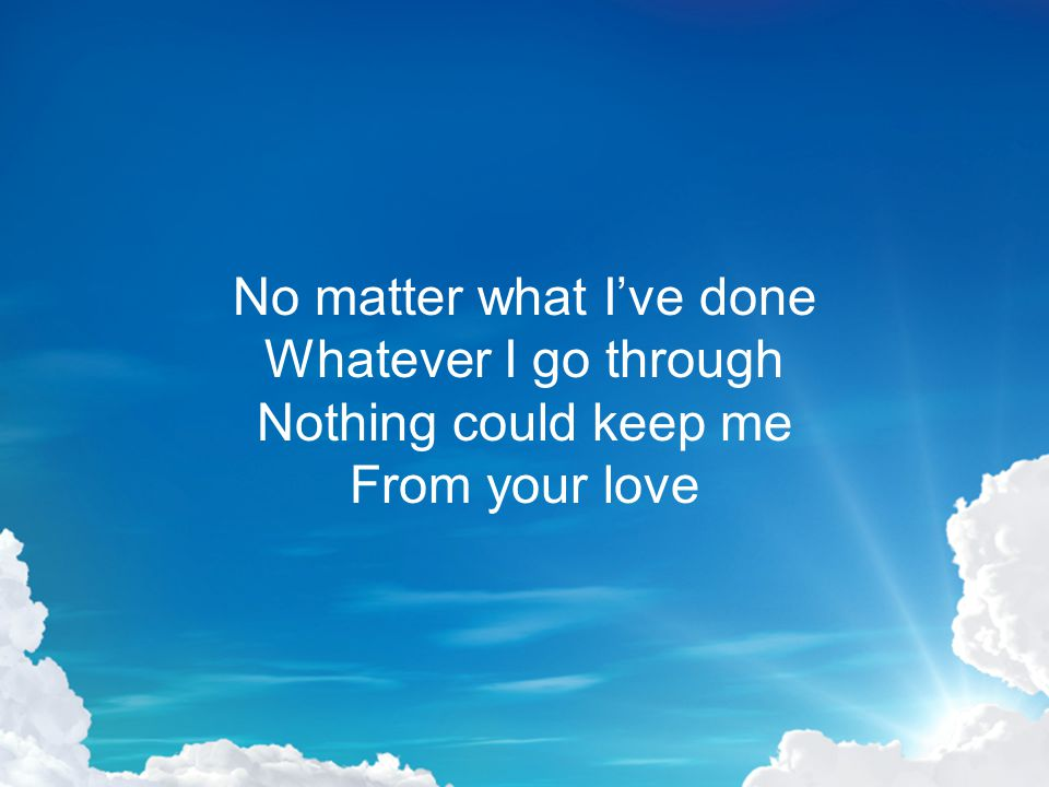 Oh, nothing in this world In all the universe Nothing could keep me From your love, Lord Jesus