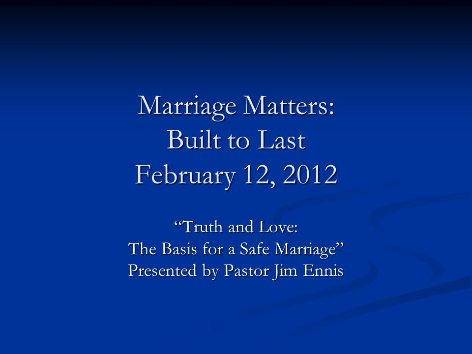 Marriage Matters: Built to Last February 12, 2012 Truth and Love: The Basis for a Safe Marriage Presented by Pastor Jim Ennis