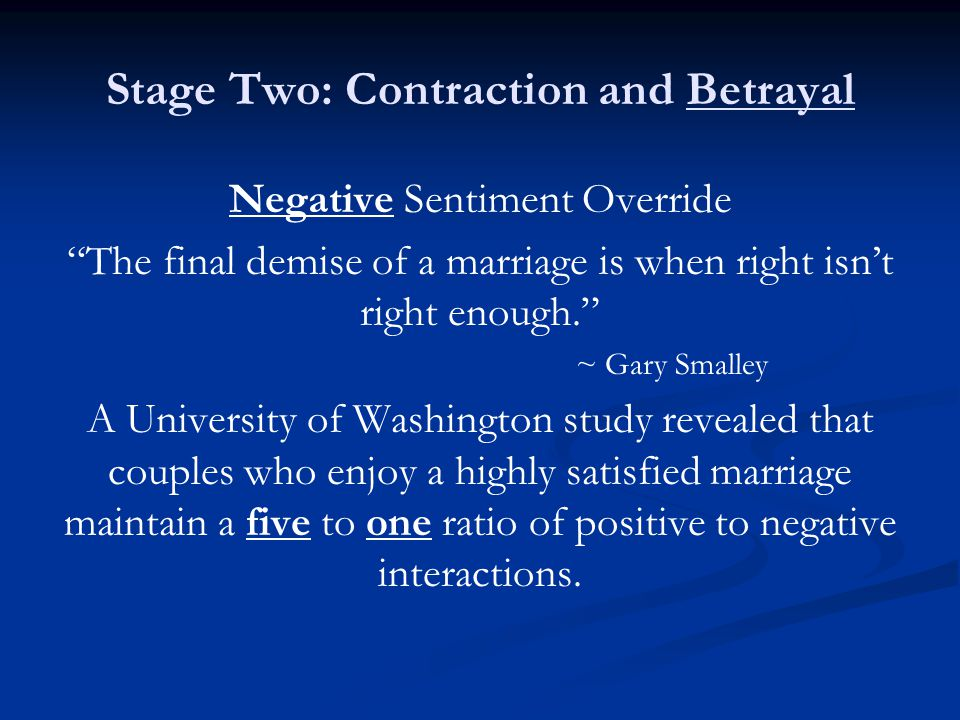 Stage Two: Contraction and Betrayal Negative Sentiment Override The final demise of a marriage is when right isnt right enough. ~ Gary Smalley A Unive