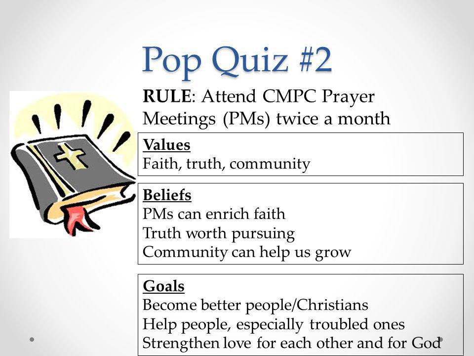 Pop Quiz #2 RULE: Attend CMPC Prayer Meetings (PMs) twice a month Values Faith, truth, community Beliefs PMs can enrich faith Truth worth pursuing Com
