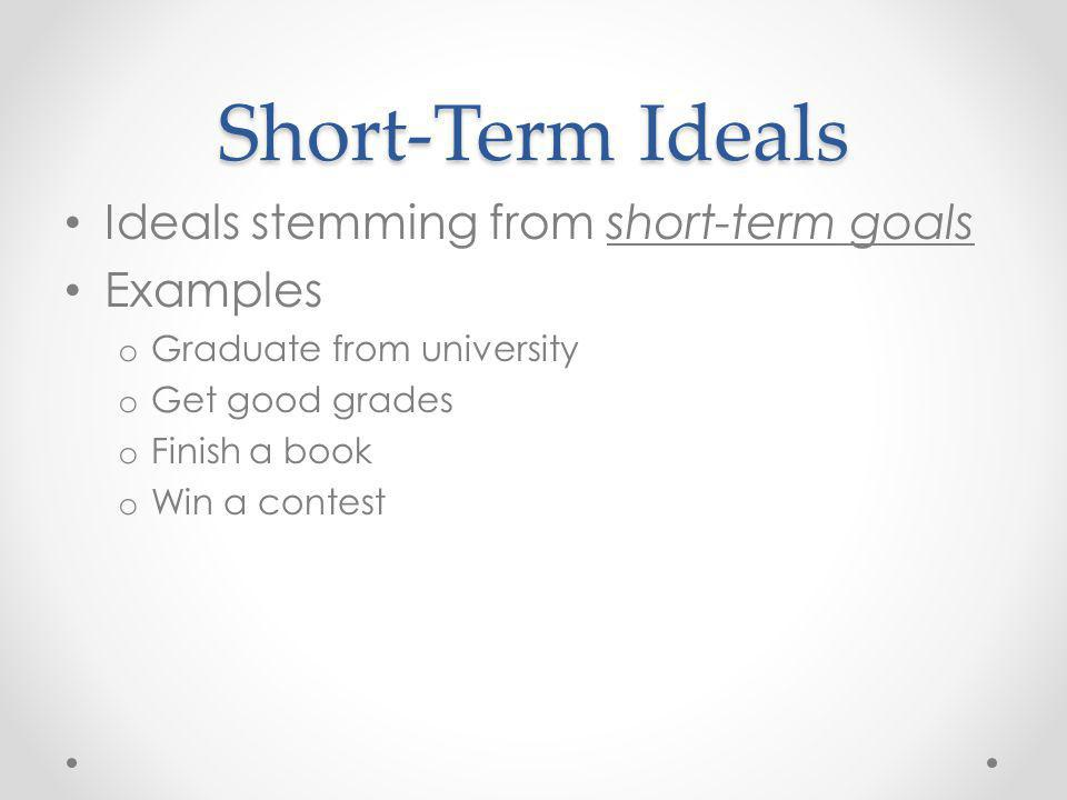 Short-Term Ideals Ideals stemming from short-term goals Examples o Graduate from university o Get good grades o Finish a book o Win a contest
